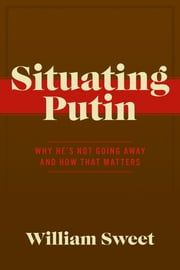 Situating Putin - Why He's Not Going Away and How That Matters ebook by William Sweet