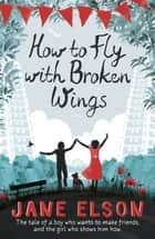 How to Fly with Broken Wings ebook by Jane Elson