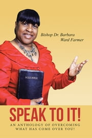 Speak to It! - An Anthology of Overcoming What Has Come Over You! ebook by Barbara Ward Farmer