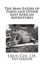 The Man-Eaters of Tsavo and Other East African Adventures ebook by Lieut.-Col. J.H. Patterson