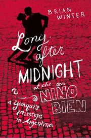 Long After Midnight at the Nino Bien - A Yanqui's Missteps in Argentina ebook by Brian Winter