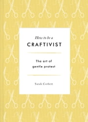 How to be a Craftivist: The Art of Gentle Protest ebook by Sarah Corbett