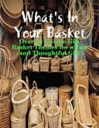 What's In Your Basket - Over 75 Unique Gift Basket Themes for a Fun and Thoughtful Gift ebook by M Osterhoudt