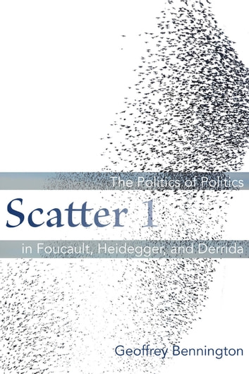 Scatter 1 - The Politics of Politics in Foucault, Heidegger, and Derrida ebook by Geoffrey Bennington