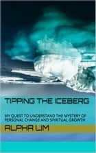 Tipping the Iceberg: My Quest to Understand the Mystery of Personal Change and Spiritual Growth ebook by Alpha Lim