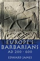 Europe's Barbarians AD 200-600 ebook by Edward James