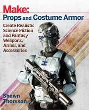 Make: Props and Costume Armor - Create Realistic Science Fiction & Fantasy Weapons, Armor, and Accessories ebook by Shawn  Thorsson