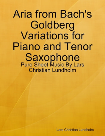 Aria from Bach's Goldberg Variations for Piano and Tenor Saxophone - Pure Sheet Music By Lars Christian Lundholm ebook by Lars Christian Lundholm