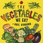 The Vegetables We Eat ebook by Gail Gibbons