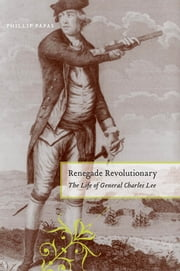 Renegade Revolutionary - The Life of General Charles Lee ebook by Phillip Papas
