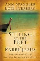 Sitting at the Feet of Rabbi Jesus ebook by Ann Spangler