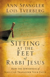 Sitting at the Feet of Rabbi Jesus - How the Jewishness of Jesus Can Transform Your Faith ebook by Ann Spangler