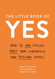The Little Book of Yes - How to win friends, boost your confidence and persuade others ebook by Noah Goldstein, Steve Martin, Professor Robert B. Cialdini