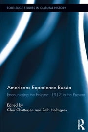 Americans Experience Russia - Encountering the Enigma, 1917 to the Present ebook by Choi Chatterjee,Beth Holmgren