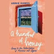 A Handful of Honey - Away to the Palm Groves of Morocco and Algeria audiobook by Annie Hawes