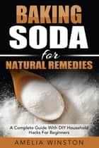 Baking Soda For Natural Remedies: A Complete Guide With DIY Household Hacks For Beginners ebook by Amelia Winston