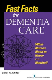 Fast Facts for Dementia Care - What Nurses Need to Know in a Nutshell ebook by Carol Miller, MSN, RN-BC