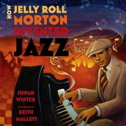 How Jelly Roll Morton Invented Jazz ebook by Jonah Winter,Keith Mallett