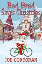 Bad Brad Saves Christmas ebook by Joe Corcoran
