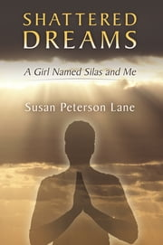 Shattered Dreams - A Girl Named Silas and Me ebook by Susan Peterson Lane