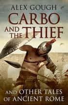 Carbo and the Thief - And Other Tales of Ancient Rome ebook by Alex Gough