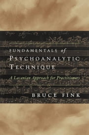 Fundamentals of Psychoanalytic Technique: A Lacanian Approach for Practitioners ebook by Bruce Fink