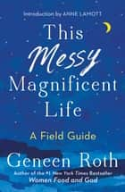 This Messy Magnificent Life - A Field Guide ebook by Geneen Roth, Anne Lamott