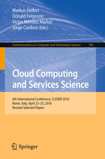 Cloud Computing and Services Science - 6th International Conference, CLOSER 2016, Rome, Italy, April 23-25, 2016, Revised Selected Papers ebook by