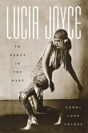 Lucia Joyce - To Dance in the Wake ebook by Carol Loeb Shloss