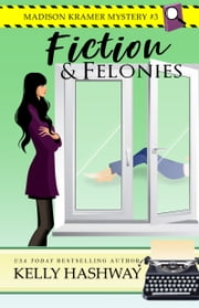 Fiction and Felonies (Madison Kramer Mystery #3) ebook by Kelly Hashway