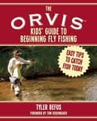 The ORVIS Kids' Guide to Beginning Fly Fishing ebook by Tyler Befus