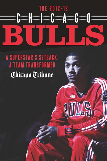 The 2012-13 Chicago Bulls - A Superstar's Setback, A Team Transformed ebook by Chicago Tribune Staff