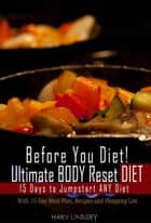 Before You Diet! Ultimate Body Reset Diet: 15 Days to Jumpstart ANY Diet! With 15 Day Meal Plan, Recipes and 75 Foods Shopping List - Reset Your Body: Metabolic Reset & Adrenal Reset Diet ebook by Harv Lindsey