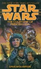 The Courtship of Princess Leia: Star Wars ebook by Dave Wolverton