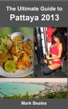 The Ultimate Guide to Pattaya 2013 ebook by Mark Beales