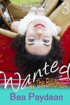 Wanted By The Billionaire (A BBW Romance) - Joel And Maya, #3 ebook by Bea Paydean