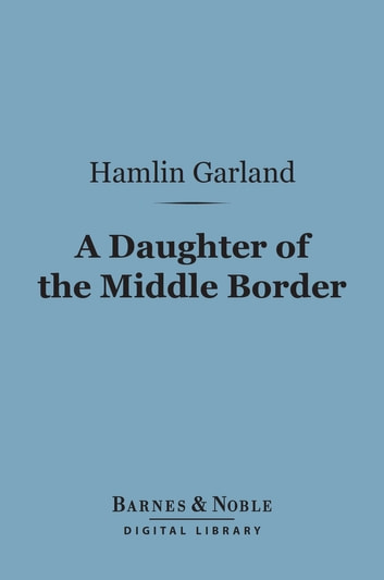 A Daughter of the Middle Border (Barnes & Noble Digital Library) ebook by Hamlin Garland