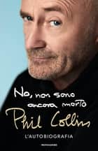 No, non sono ancora morto - L'autobiografia ebook by Phil Collins, Anna Mioni, Michele Piumini