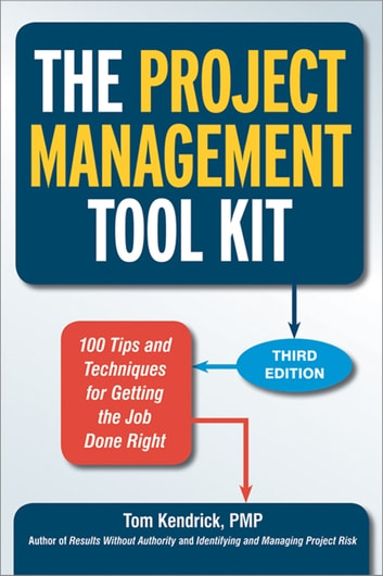 The Project Management Tool Kit - 100 Tips and Techniques for Getting the Job Done Right ebook by Tom Kendrick