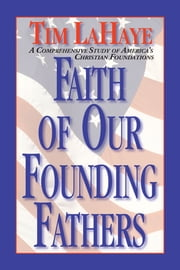 Faith of Our Founding Fathers - A Comprehensive Study of America's Christian Foundations ebook by Tim LaHaye