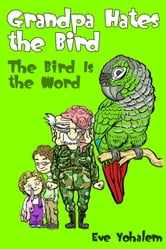 GRANDPA HATES THE BIRD: The Bird is the Word (Story #2) ebook by Eve Yohalem