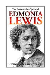 The Indomitable Spirit of Edmonia Lewis - A Narrative Biography ebook by Harry Henderson,Albert Henderson