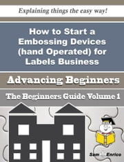 How to Start a Embossing Devices (hand Operated) for Labels Business (Beginners Guide) ebook by Tracee Prince,Sam Enrico