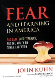 Fear and Learning in America - Bad Data, Good Teachers, and the Attack on Public Education ebook by John Kuhn