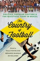 The Country of Football - Politics, Popular Culture, and the Beautiful Game in Brazil ebook by Paulo Fontes, Bernardo Buarque de Hollanda