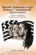 Moving Forward on my Journey ''sdrawkcaB'' (Backwards) ebook by S. King Livingston