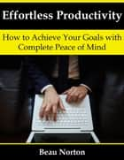 Effortless Productivity: How to Achieve Your Goals with Complete Peace of Mind ebook by Beau Norton