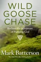 Wild Goose Chase - Reclaim the Adventure of Pursuing God eBook by Mark Batterson