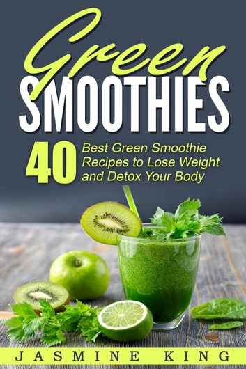 Green Smoothies 40 Best Green Smoothie Recipes To Lose Weight And Detox Your Body