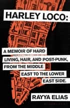 Harley Loco - A Memoir of Hard Living, Hair and Post-Punk, from the Middle East to the Lower East Side ebook by Rayya Elias